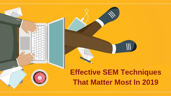 Effective SEM Techniques that matter most in 2019