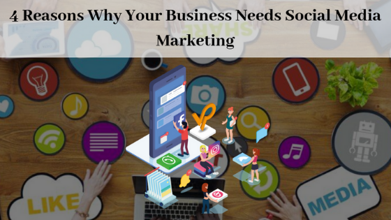 4 Reasons Why Your Business Needs Social Media Marketing